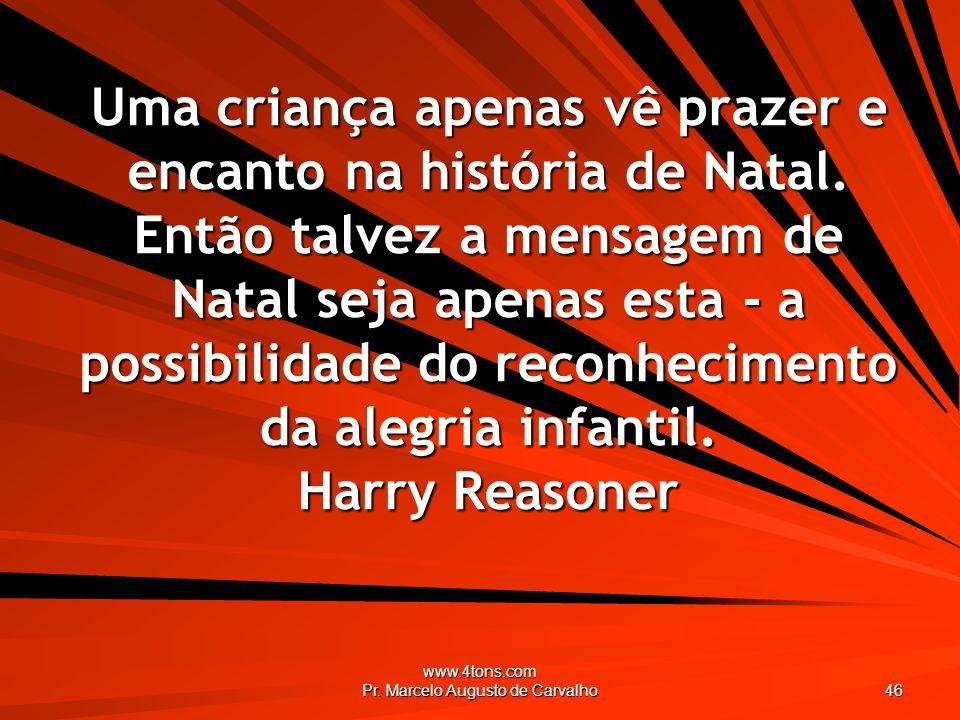 www.4tons.com Pr. Marcelo Augusto de Carvalho 46 Uma criança apenas vê prazer e encanto na história de Natal. Então talvez a mensagem de Natal seja ap