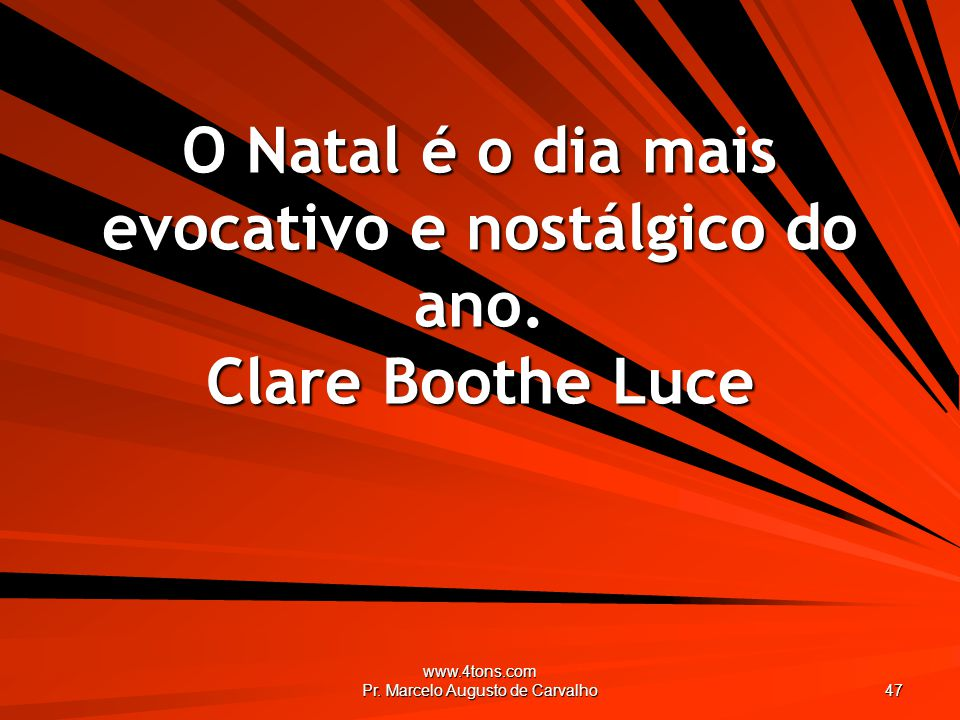 www.4tons.com Pr. Marcelo Augusto de Carvalho 47 O Natal é o dia mais evocativo e nostálgico do ano. Clare Boothe Luce