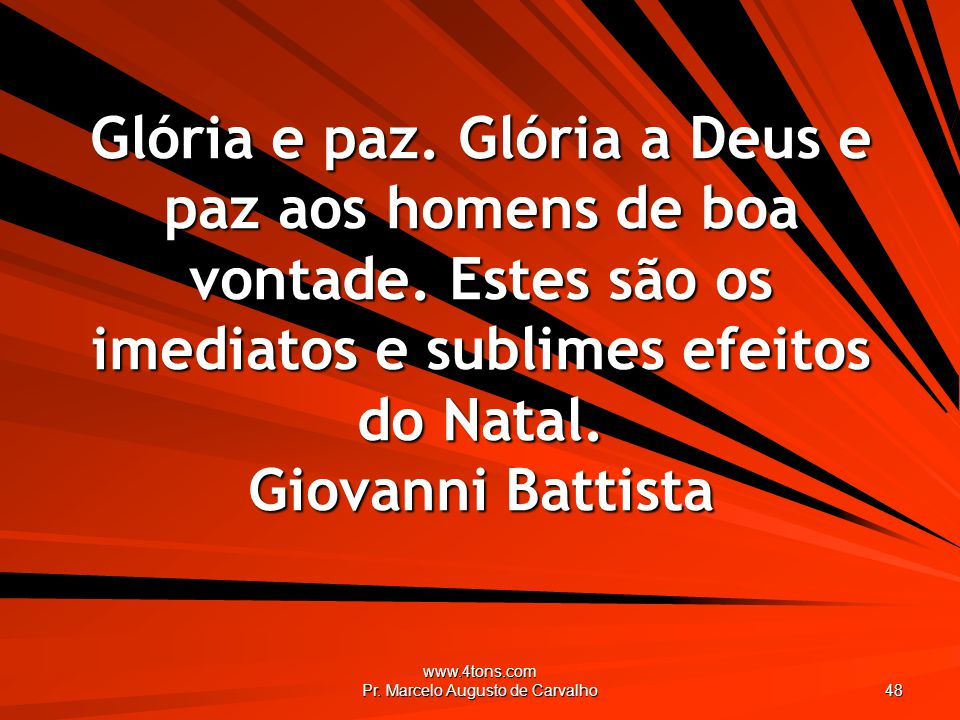 www.4tons.com Pr. Marcelo Augusto de Carvalho 48 Glória e paz. Glória a Deus e paz aos homens de boa vontade. Estes são os imediatos e sublimes efeito