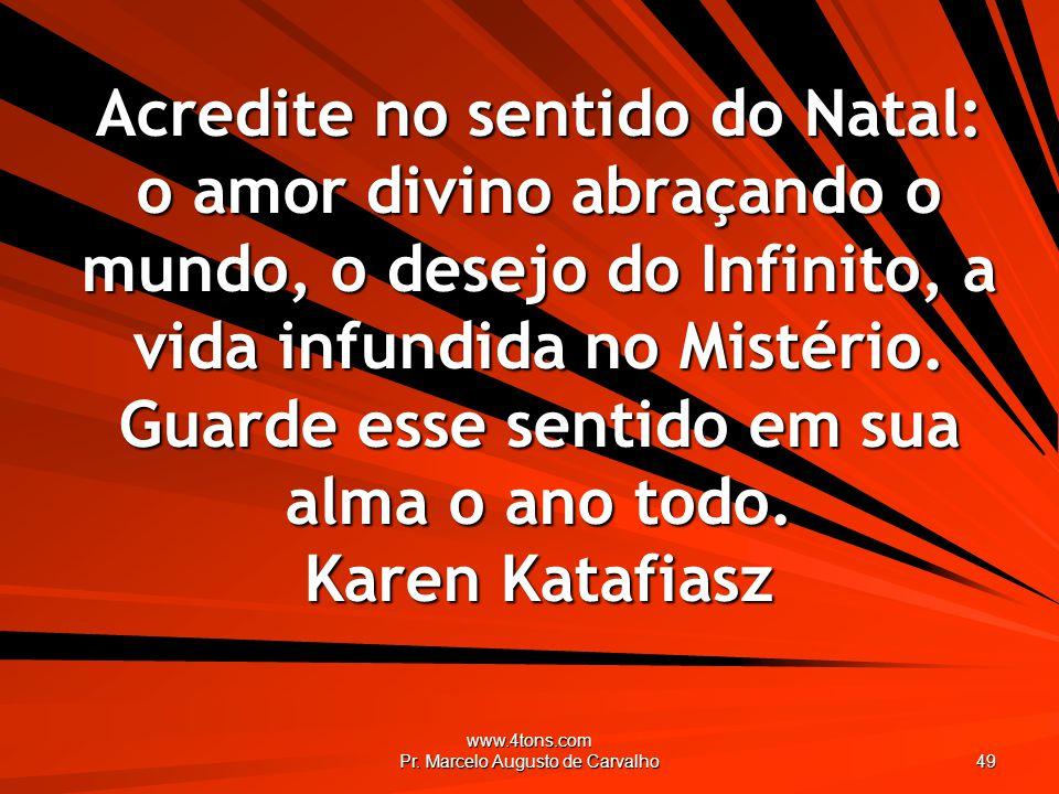 www.4tons.com Pr. Marcelo Augusto de Carvalho 49 Acredite no sentido do Natal: o amor divino abraçando o mundo, o desejo do Infinito, a vida infundida