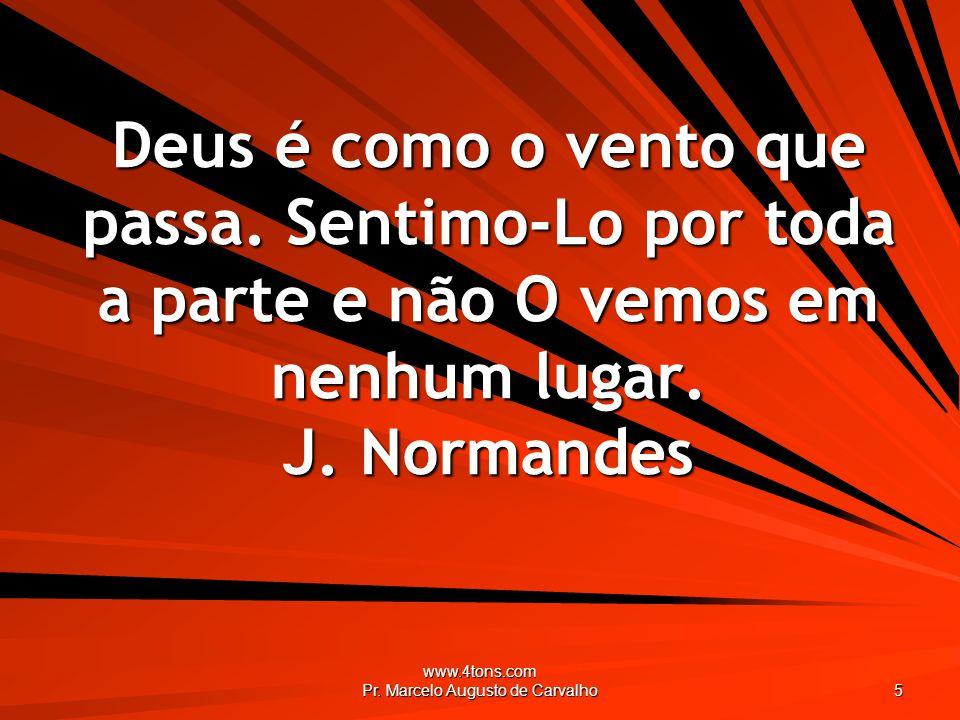 www.4tons.com Pr. Marcelo Augusto de Carvalho 5 Deus é como o vento que passa. Sentimo-Lo por toda a parte e não O vemos em nenhum lugar. J. Normandes