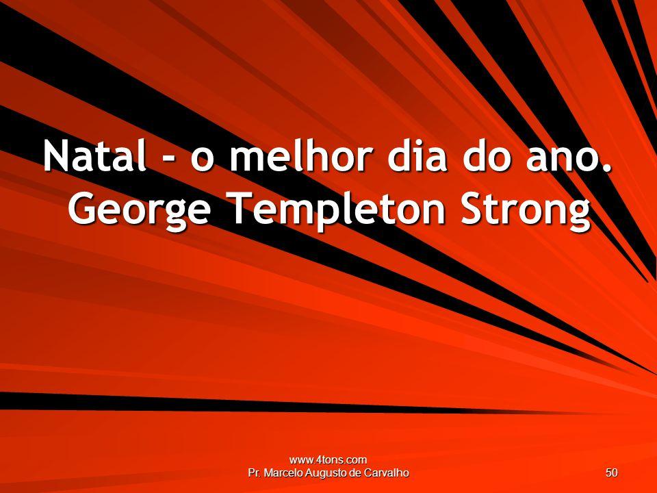 www.4tons.com Pr. Marcelo Augusto de Carvalho 50 Natal - o melhor dia do ano. George Templeton Strong