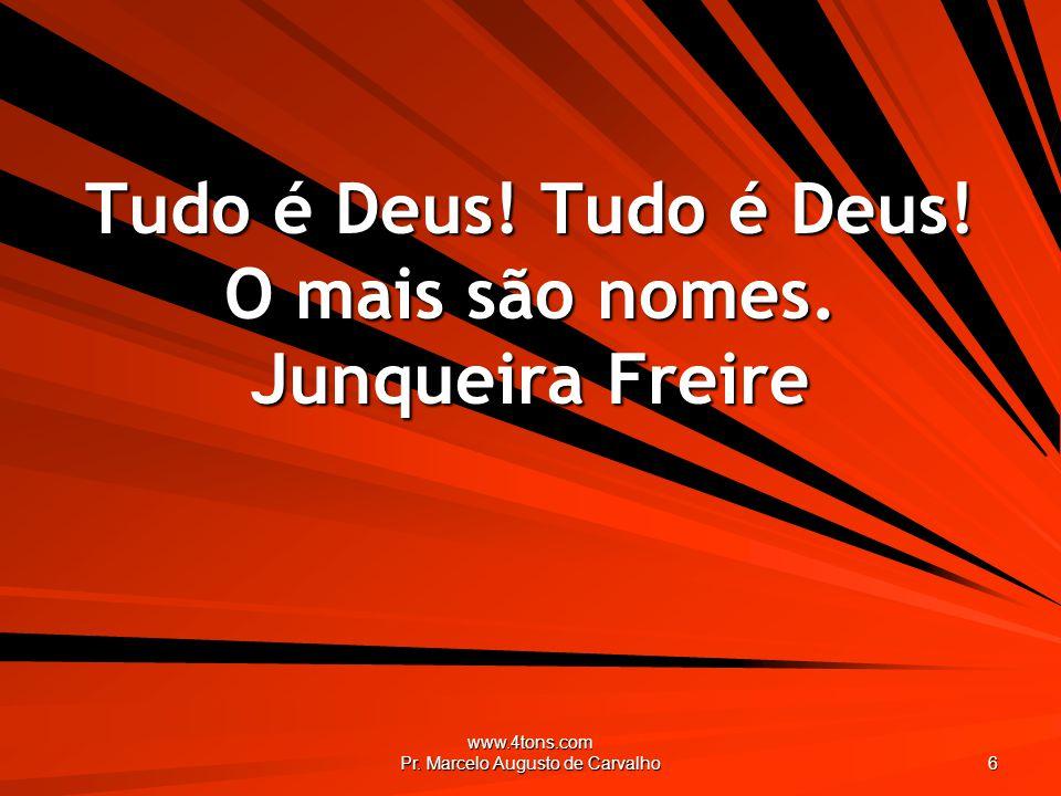 www.4tons.com Pr. Marcelo Augusto de Carvalho 6 Tudo é Deus! Tudo é Deus! O mais são nomes. Junqueira Freire