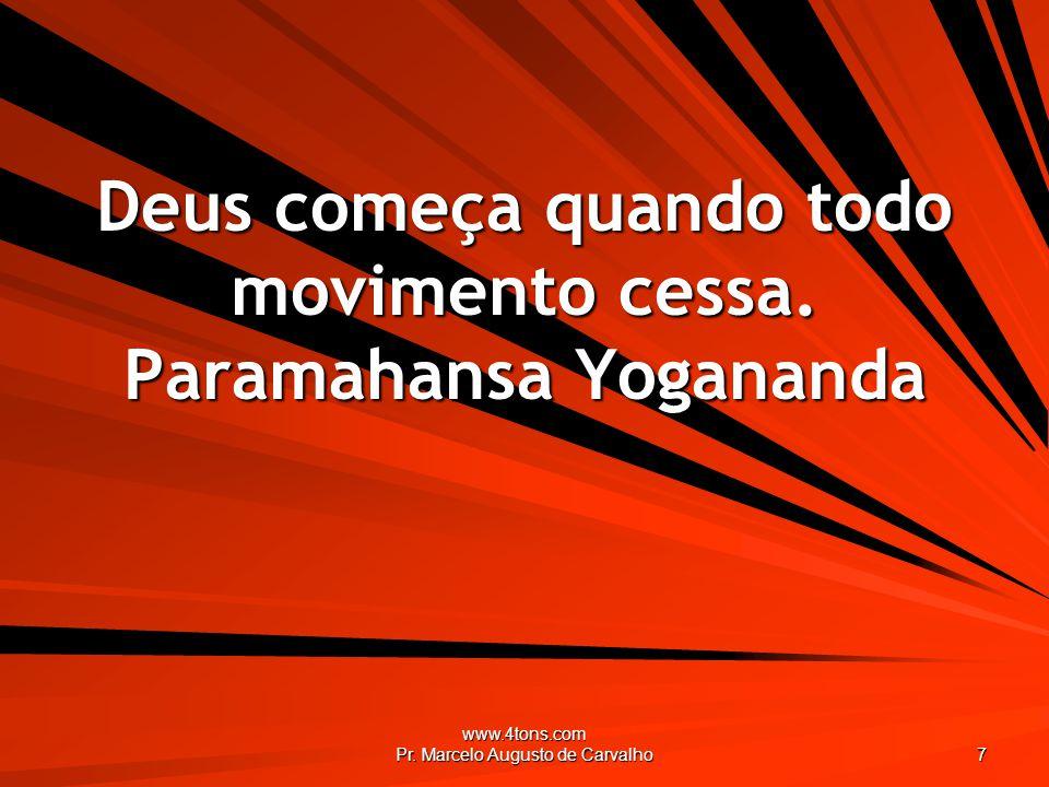 www.4tons.com Pr. Marcelo Augusto de Carvalho 7 Deus começa quando todo movimento cessa. Paramahansa Yogananda