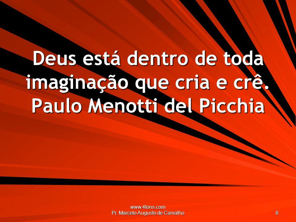 www.4tons.com Pr. Marcelo Augusto de Carvalho 8 Deus está dentro de toda imaginação que cria e crê. Paulo Menotti del Picchia