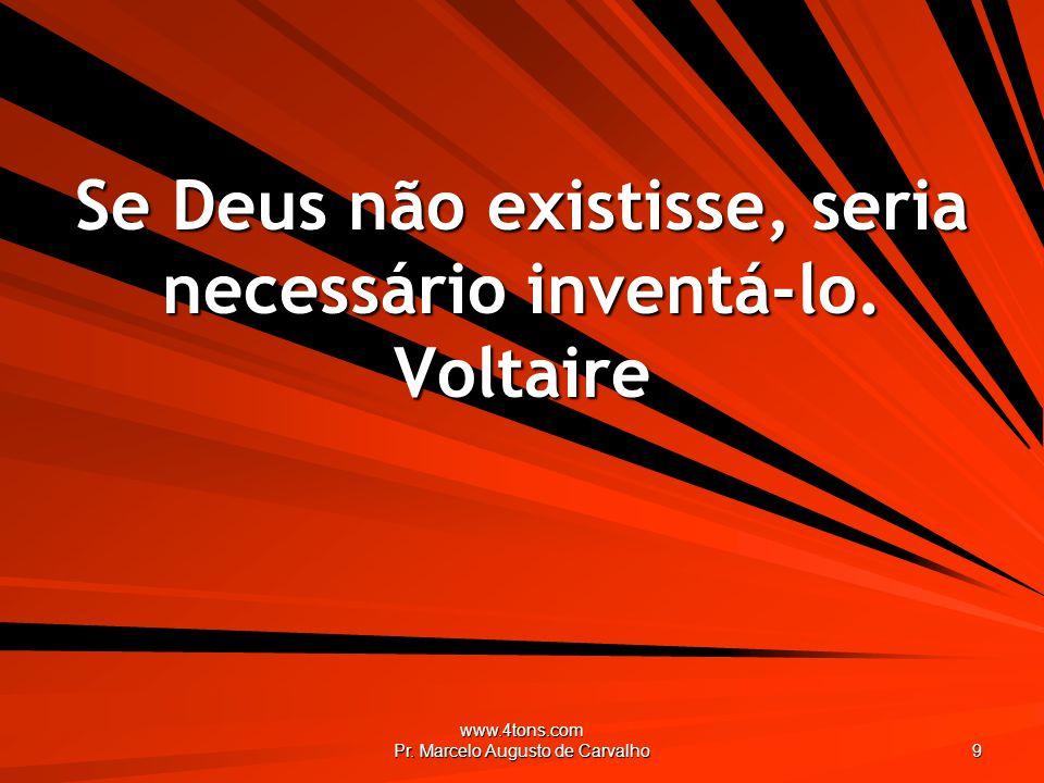 www.4tons.com Pr.Marcelo Augusto de Carvalho 9 Se Deus não existisse, seria necessário inventá-lo.