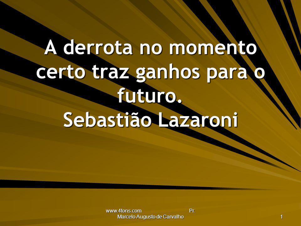 www.4tons.com Pr. Marcelo Augusto de Carvalho 1 A derrota no momento certo traz ganhos para o futuro. Sebastião Lazaroni