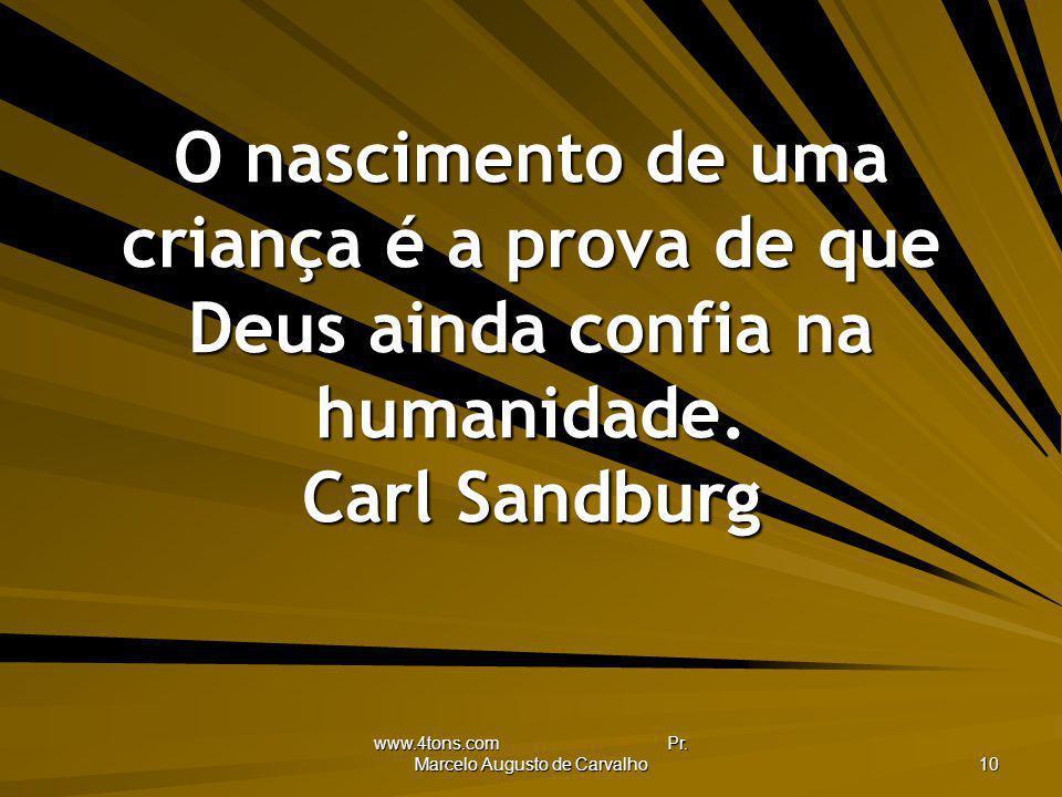 www.4tons.com Pr. Marcelo Augusto de Carvalho 10 O nascimento de uma criança é a prova de que Deus ainda confia na humanidade. Carl Sandburg