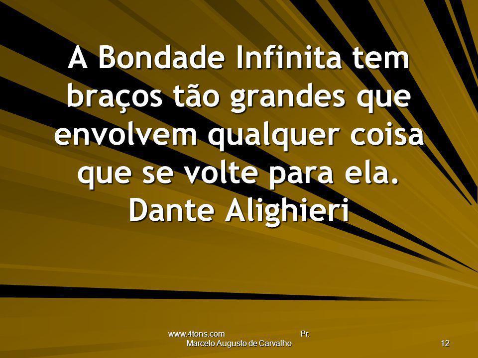 www.4tons.com Pr. Marcelo Augusto de Carvalho 12 A Bondade Infinita tem braços tão grandes que envolvem qualquer coisa que se volte para ela. Dante Al