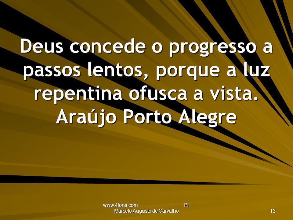 www.4tons.com Pr. Marcelo Augusto de Carvalho 13 Deus concede o progresso a passos lentos, porque a luz repentina ofusca a vista. Araújo Porto Alegre