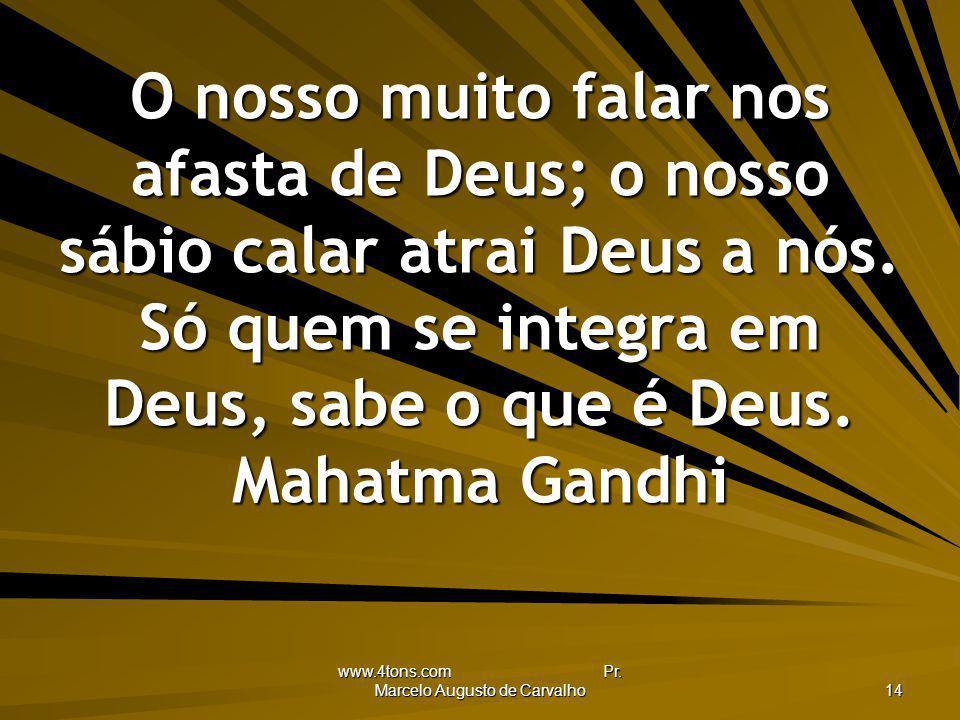 www.4tons.com Pr. Marcelo Augusto de Carvalho 14 O nosso muito falar nos afasta de Deus; o nosso sábio calar atrai Deus a nós. Só quem se integra em D