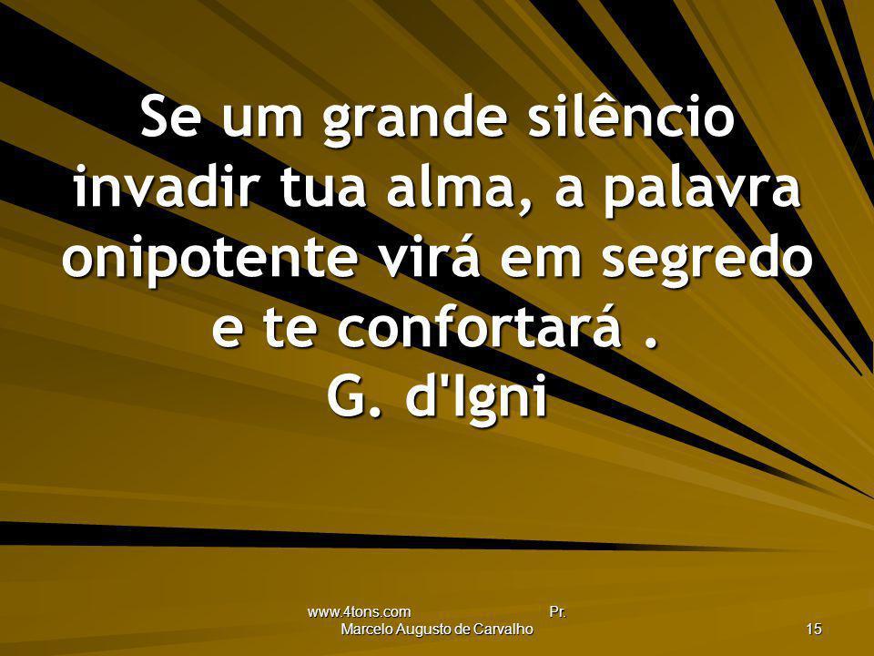 www.4tons.com Pr. Marcelo Augusto de Carvalho 15 Se um grande silêncio invadir tua alma, a palavra onipotente virá em segredo e te confortará. G. d'Ig
