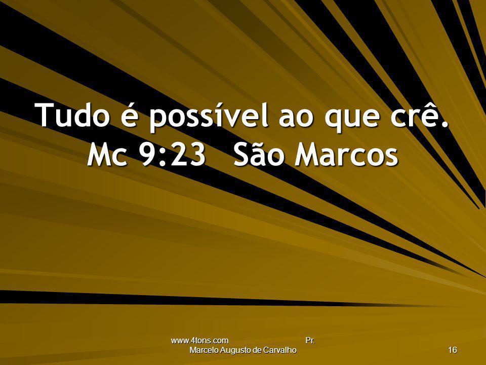 www.4tons.com Pr. Marcelo Augusto de Carvalho 16 Tudo é possível ao que crê. Mc 9:23São Marcos