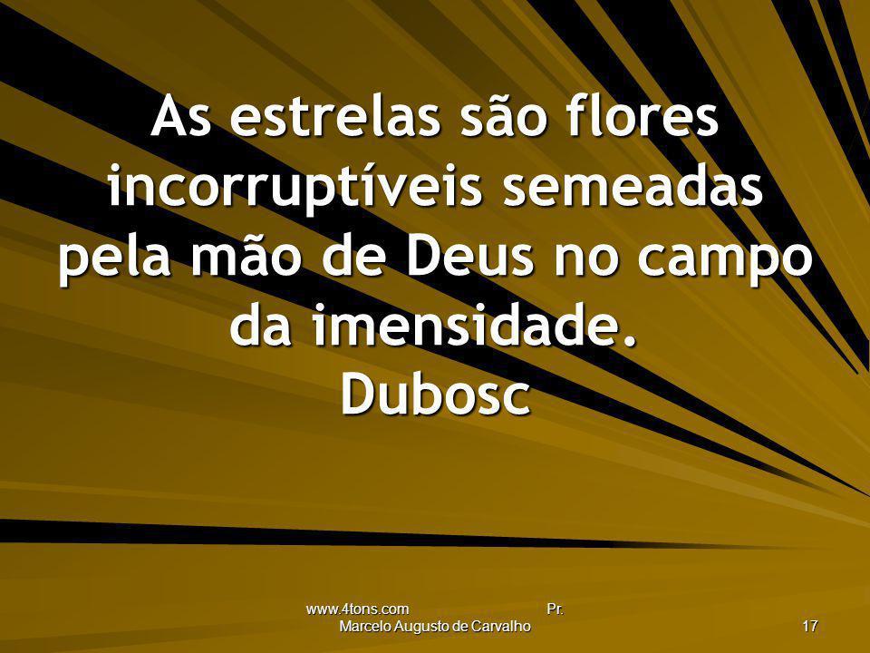 www.4tons.com Pr. Marcelo Augusto de Carvalho 17 As estrelas são flores incorruptíveis semeadas pela mão de Deus no campo da imensidade. Dubosc