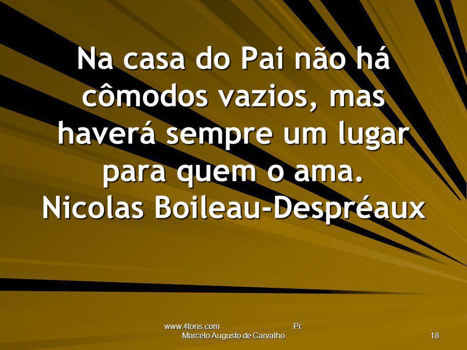 www.4tons.com Pr. Marcelo Augusto de Carvalho 18 Na casa do Pai não há cômodos vazios, mas haverá sempre um lugar para quem o ama. Nicolas Boileau-Des