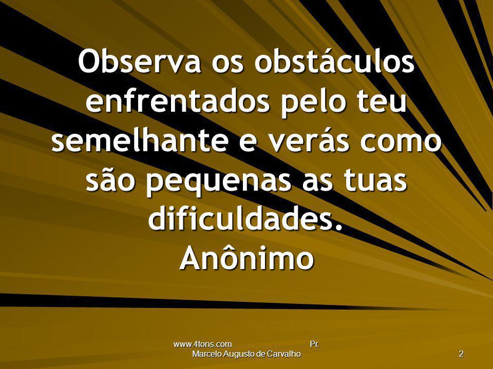 www.4tons.com Pr. Marcelo Augusto de Carvalho 2 Observa os obstáculos enfrentados pelo teu semelhante e verás como são pequenas as tuas dificuldades.