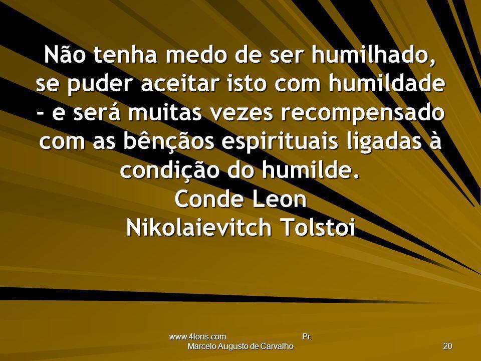 www.4tons.com Pr. Marcelo Augusto de Carvalho 20 Não tenha medo de ser humilhado, se puder aceitar isto com humildade - e será muitas vezes recompensa