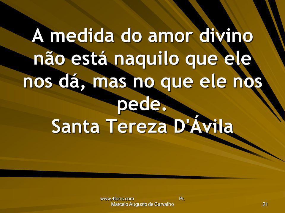 www.4tons.com Pr. Marcelo Augusto de Carvalho 21 A medida do amor divino não está naquilo que ele nos dá, mas no que ele nos pede. Santa Tereza D'Ávil