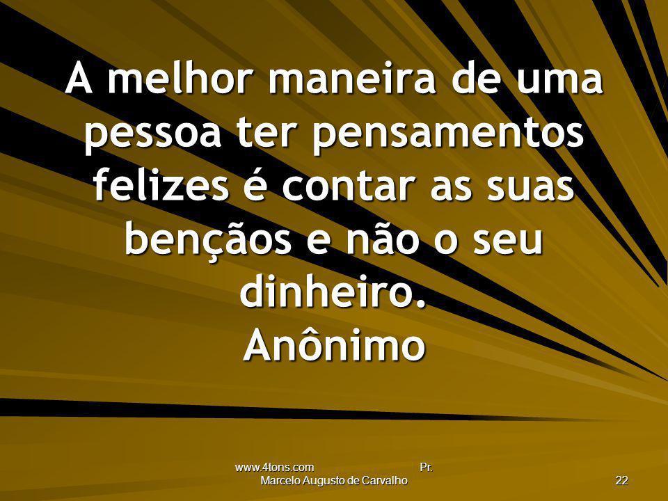www.4tons.com Pr. Marcelo Augusto de Carvalho 22 A melhor maneira de uma pessoa ter pensamentos felizes é contar as suas bençãos e não o seu dinheiro.