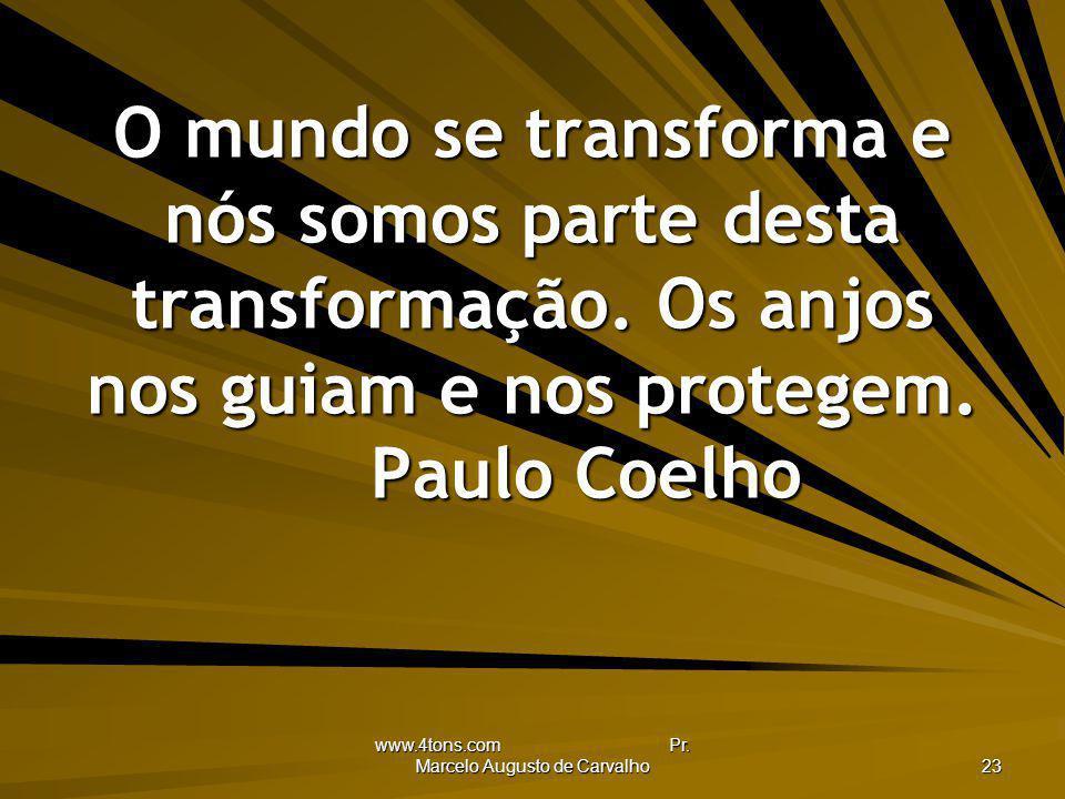 www.4tons.com Pr. Marcelo Augusto de Carvalho 23 O mundo se transforma e nós somos parte desta transformação. Os anjos nos guiam e nos protegem. Paulo
