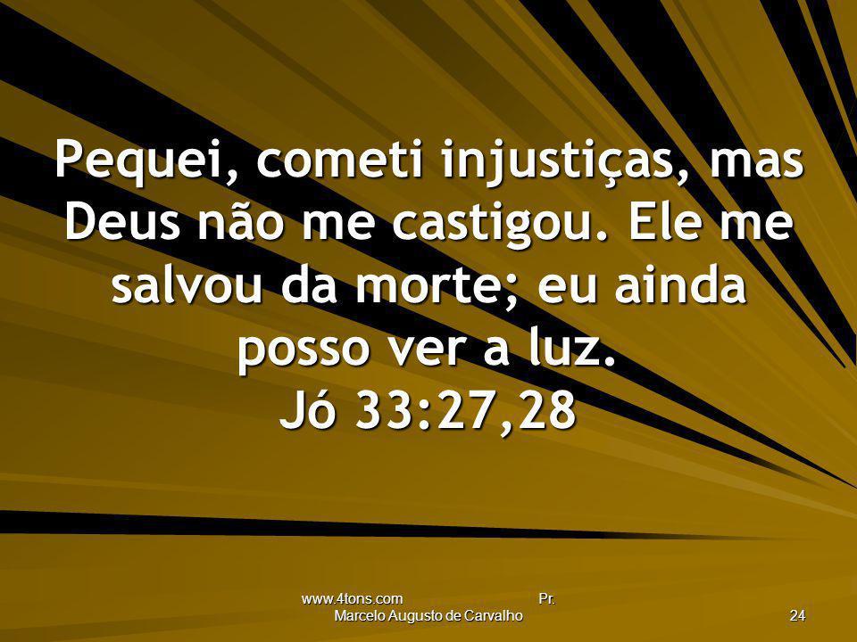 www.4tons.com Pr. Marcelo Augusto de Carvalho 24 Pequei, cometi injustiças, mas Deus não me castigou. Ele me salvou da morte; eu ainda posso ver a luz