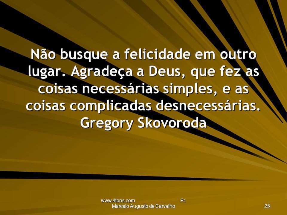 www.4tons.com Pr. Marcelo Augusto de Carvalho 25 Não busque a felicidade em outro lugar. Agradeça a Deus, que fez as coisas necessárias simples, e as
