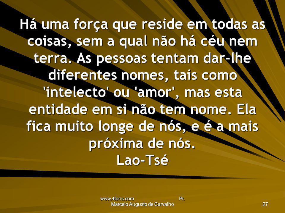 www.4tons.com Pr. Marcelo Augusto de Carvalho 27 Há uma força que reside em todas as coisas, sem a qual não há céu nem terra. As pessoas tentam dar-lh