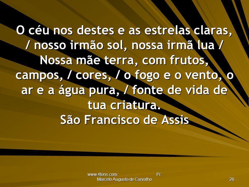 www.4tons.com Pr. Marcelo Augusto de Carvalho 28 O céu nos destes e as estrelas claras, / nosso irmão sol, nossa irmã lua / Nossa mãe terra, com fruto