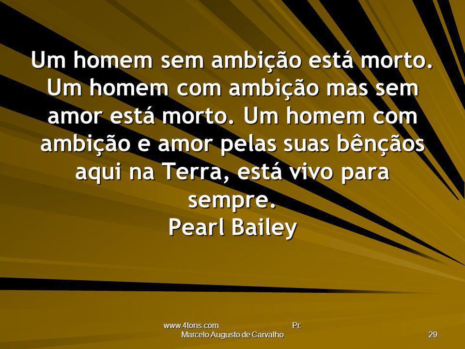 www.4tons.com Pr. Marcelo Augusto de Carvalho 29 Um homem sem ambição está morto. Um homem com ambição mas sem amor está morto. Um homem com ambição e