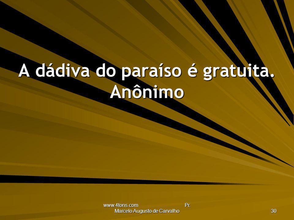 www.4tons.com Pr. Marcelo Augusto de Carvalho 30 A dádiva do paraíso é gratuita. Anônimo