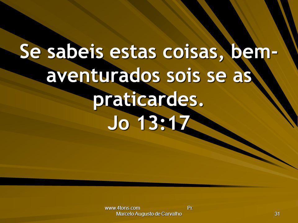 www.4tons.com Pr. Marcelo Augusto de Carvalho 31 Se sabeis estas coisas, bem- aventurados sois se as praticardes. Jo 13:17