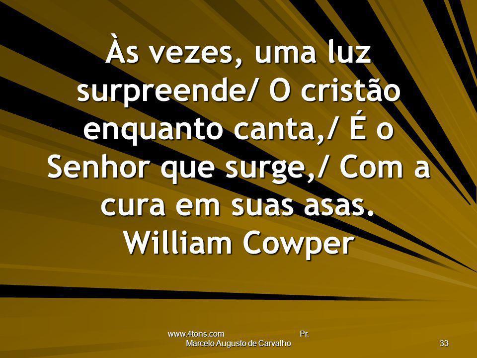 www.4tons.com Pr. Marcelo Augusto de Carvalho 33 Às vezes, uma luz surpreende/ O cristão enquanto canta,/ É o Senhor que surge,/ Com a cura em suas as