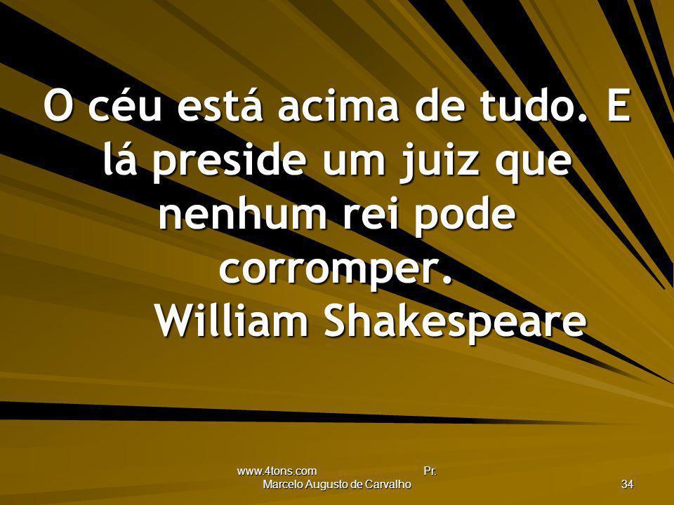 www.4tons.com Pr. Marcelo Augusto de Carvalho 34 O céu está acima de tudo. E lá preside um juiz que nenhum rei pode corromper. William Shakespeare