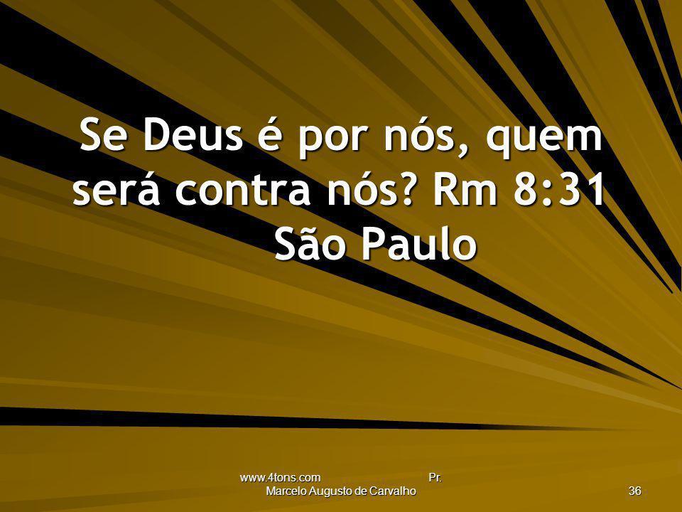 www.4tons.com Pr. Marcelo Augusto de Carvalho 36 Se Deus é por nós, quem será contra nós? Rm 8:31 São Paulo