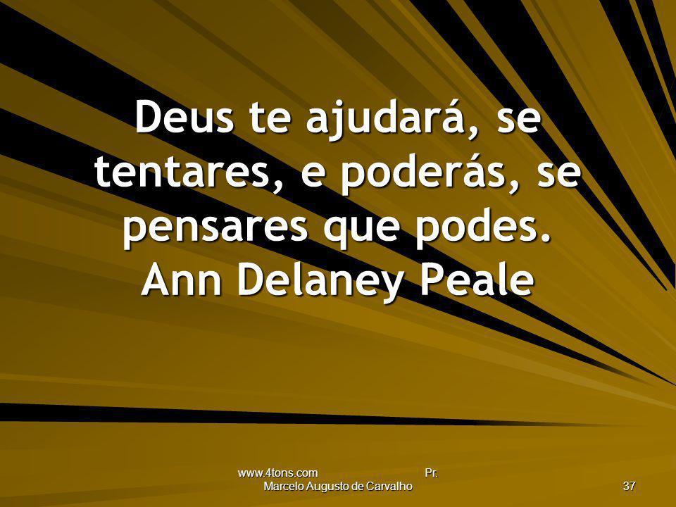 www.4tons.com Pr. Marcelo Augusto de Carvalho 37 Deus te ajudará, se tentares, e poderás, se pensares que podes. Ann Delaney Peale
