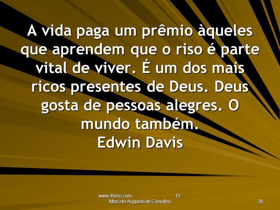 www.4tons.com Pr. Marcelo Augusto de Carvalho 38 A vida paga um prêmio àqueles que aprendem que o riso é parte vital de viver. É um dos mais ricos pre