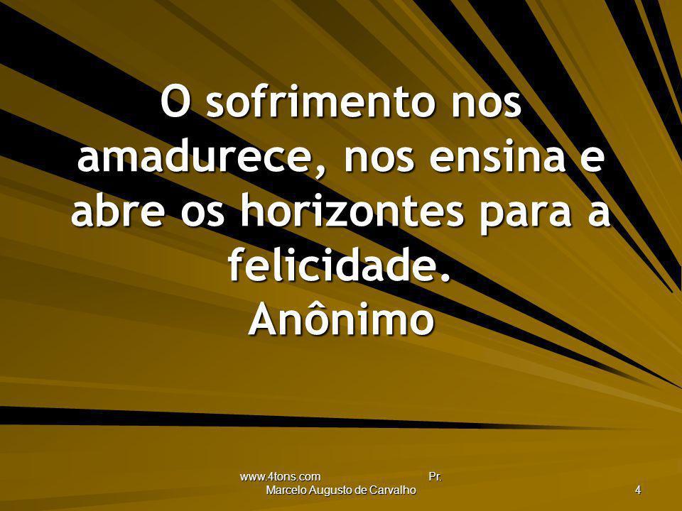 www.4tons.com Pr. Marcelo Augusto de Carvalho 4 O sofrimento nos amadurece, nos ensina e abre os horizontes para a felicidade. Anônimo