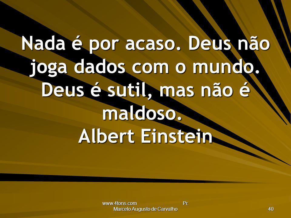 www.4tons.com Pr. Marcelo Augusto de Carvalho 40 Nada é por acaso. Deus não joga dados com o mundo. Deus é sutil, mas não é maldoso. Albert Einstein