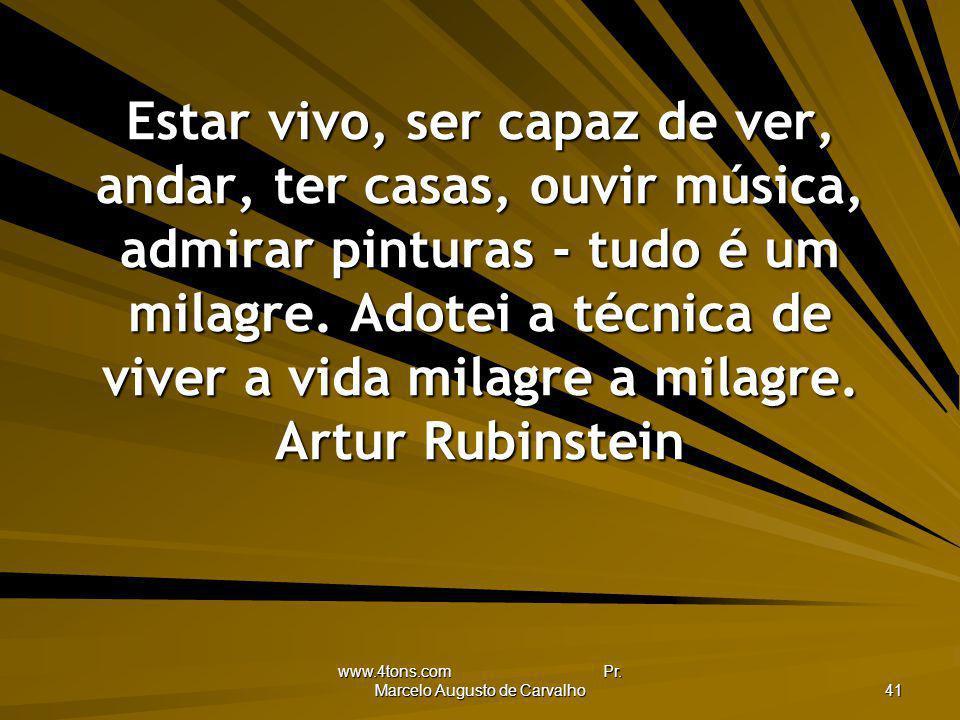 www.4tons.com Pr. Marcelo Augusto de Carvalho 41 Estar vivo, ser capaz de ver, andar, ter casas, ouvir música, admirar pinturas - tudo é um milagre. A