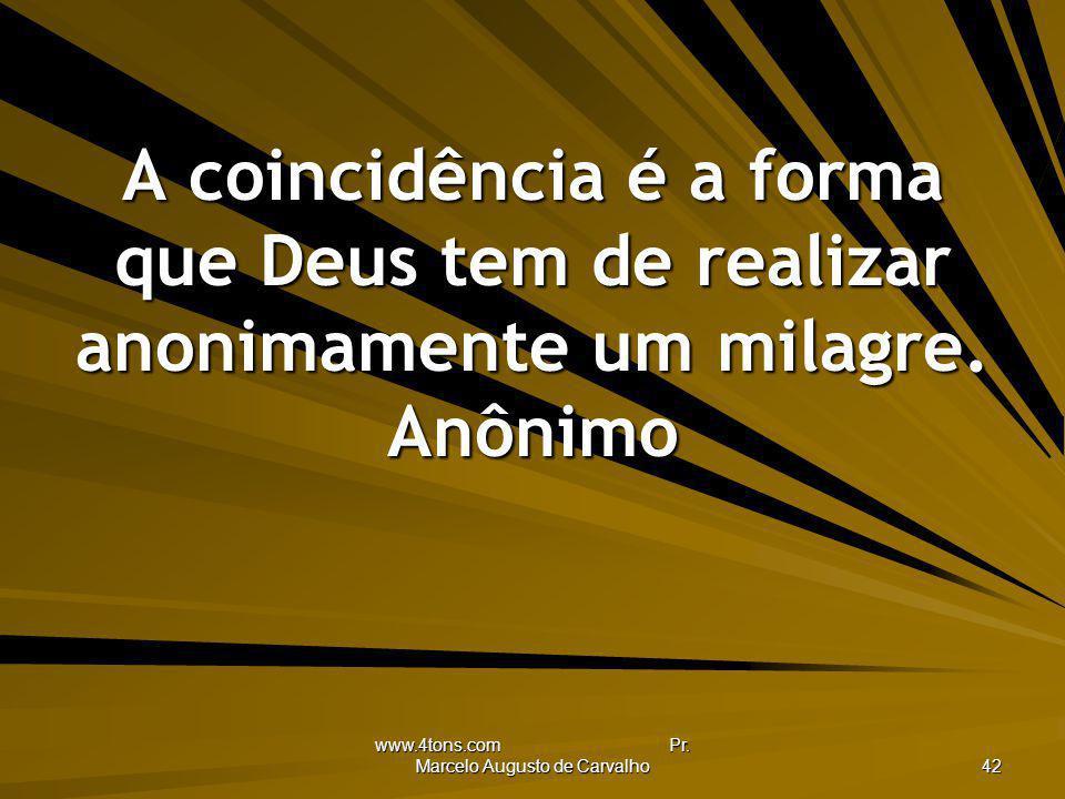 www.4tons.com Pr. Marcelo Augusto de Carvalho 42 A coincidência é a forma que Deus tem de realizar anonimamente um milagre. Anônimo