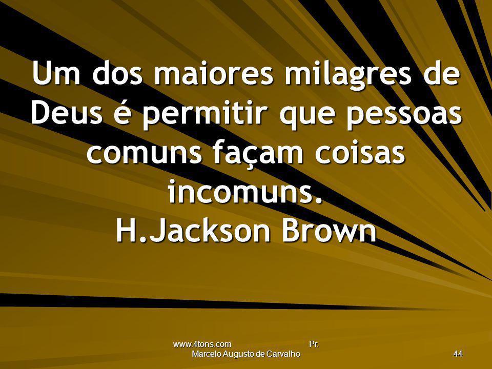 www.4tons.com Pr. Marcelo Augusto de Carvalho 44 Um dos maiores milagres de Deus é permitir que pessoas comuns façam coisas incomuns. H.Jackson Brown