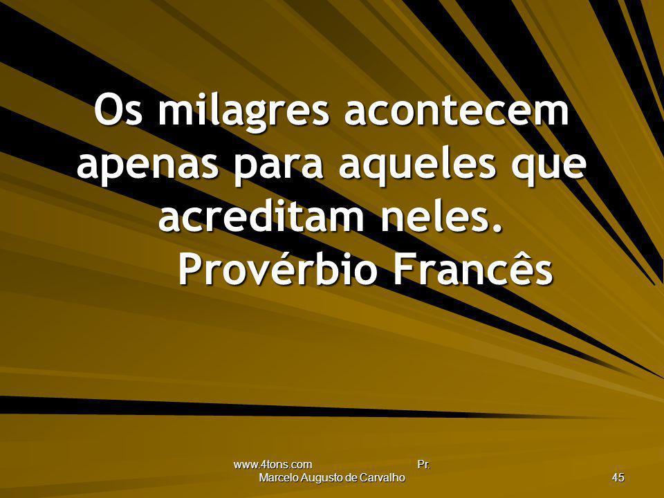 www.4tons.com Pr. Marcelo Augusto de Carvalho 45 Os milagres acontecem apenas para aqueles que acreditam neles. Provérbio Francês