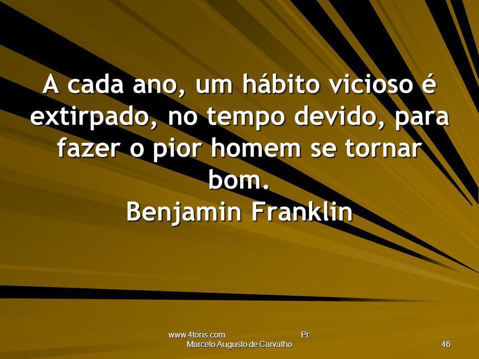 www.4tons.com Pr. Marcelo Augusto de Carvalho 46 A cada ano, um hábito vicioso é extirpado, no tempo devido, para fazer o pior homem se tornar bom. Be
