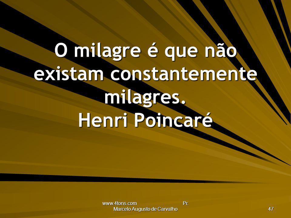 www.4tons.com Pr. Marcelo Augusto de Carvalho 47 O milagre é que não existam constantemente milagres. Henri Poincaré