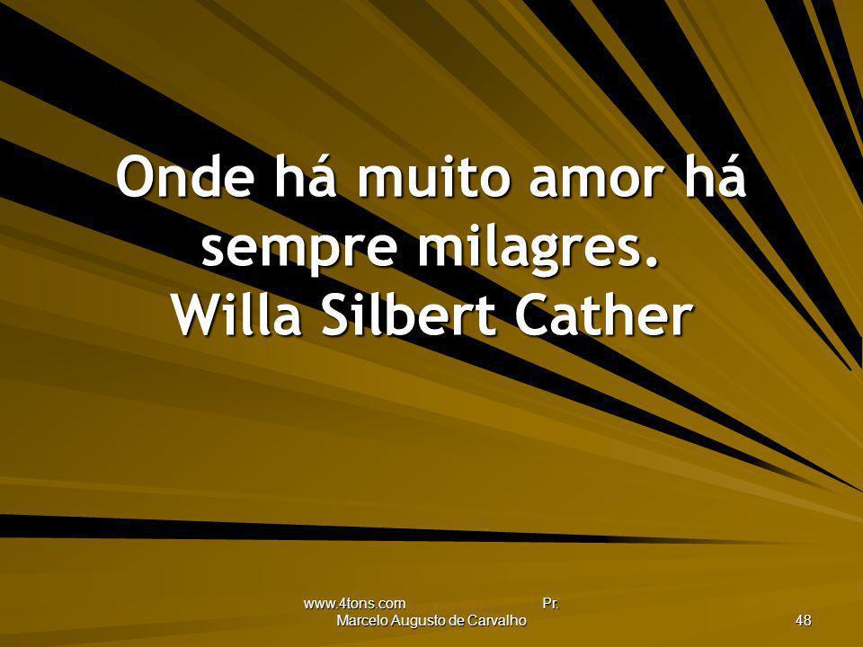 www.4tons.com Pr. Marcelo Augusto de Carvalho 48 Onde há muito amor há sempre milagres. Willa Silbert Cather