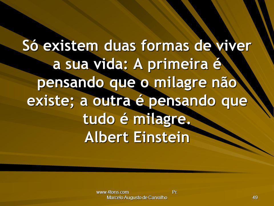 www.4tons.com Pr. Marcelo Augusto de Carvalho 49 Só existem duas formas de viver a sua vida: A primeira é pensando que o milagre não existe; a outra é
