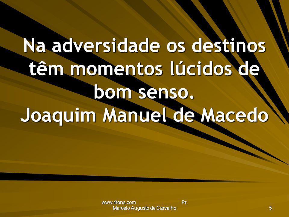 www.4tons.com Pr. Marcelo Augusto de Carvalho 5 Na adversidade os destinos têm momentos lúcidos de bom senso. Joaquim Manuel de Macedo