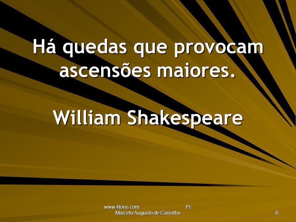 www.4tons.com Pr. Marcelo Augusto de Carvalho 6 Há quedas que provocam ascensões maiores. William Shakespeare