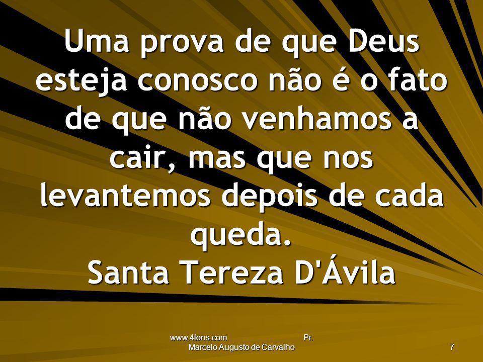 www.4tons.com Pr. Marcelo Augusto de Carvalho 7 Uma prova de que Deus esteja conosco não é o fato de que não venhamos a cair, mas que nos levantemos d