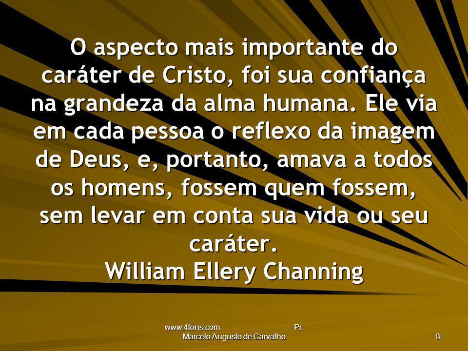 www.4tons.com Pr. Marcelo Augusto de Carvalho 8 O aspecto mais importante do caráter de Cristo, foi sua confiança na grandeza da alma humana. Ele via
